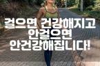 걸으면 건강해지고 안걸으면 안건강해집니다